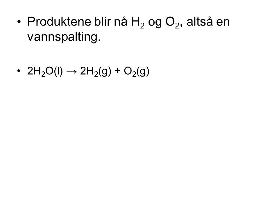 Produktene blir nå H2 og O2, altså en vannspalting.