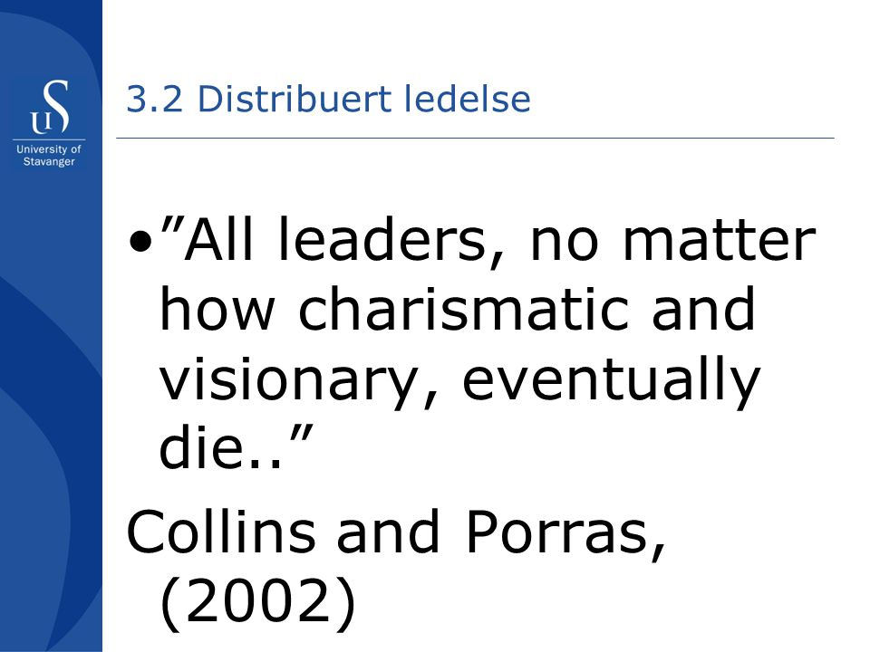 3.2 Distribuert ledelse All leaders, no matter how charismatic and visionary, eventually die.. Collins and Porras, (2002)