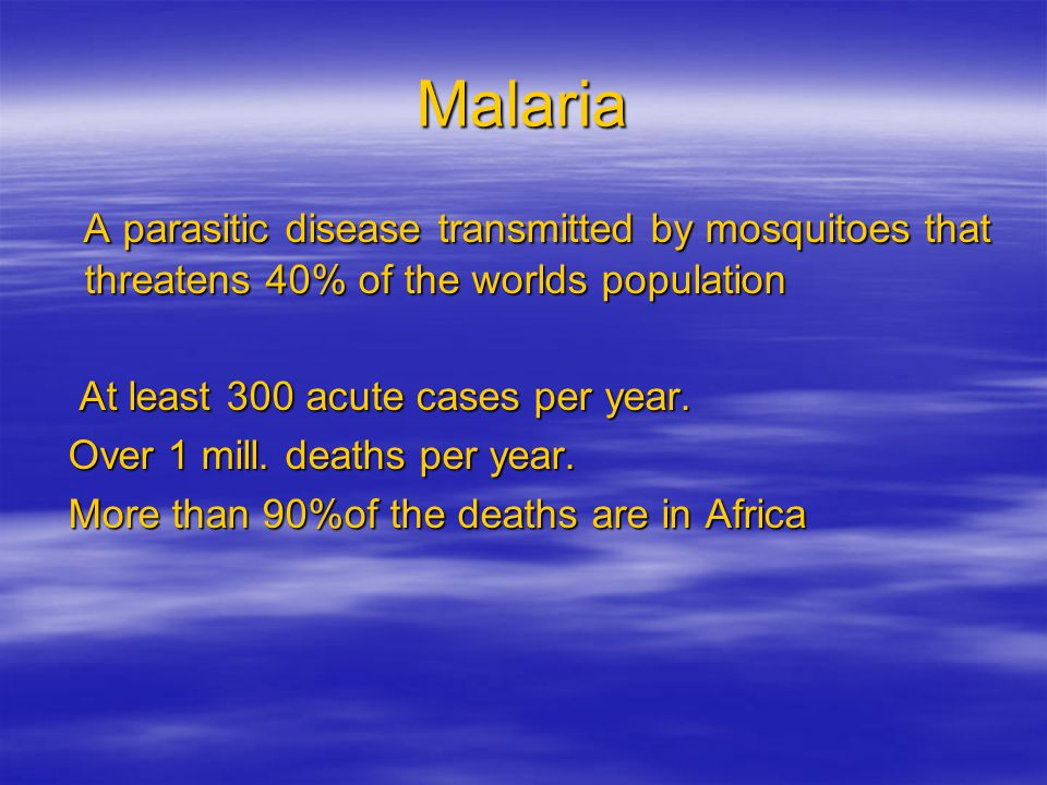 Malaria A parasitic disease transmitted by mosquitoes that threatens 40% of the worlds population. At least 300 acute cases per year.