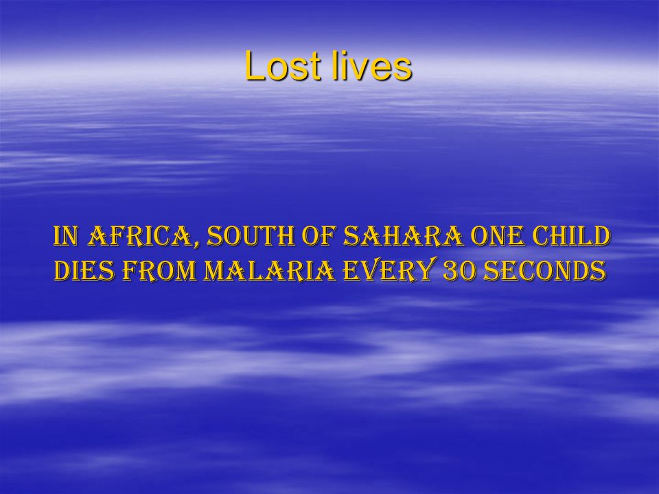 Lost lives In Africa, south of Sahara one child dies from malaria every 30 seconds
