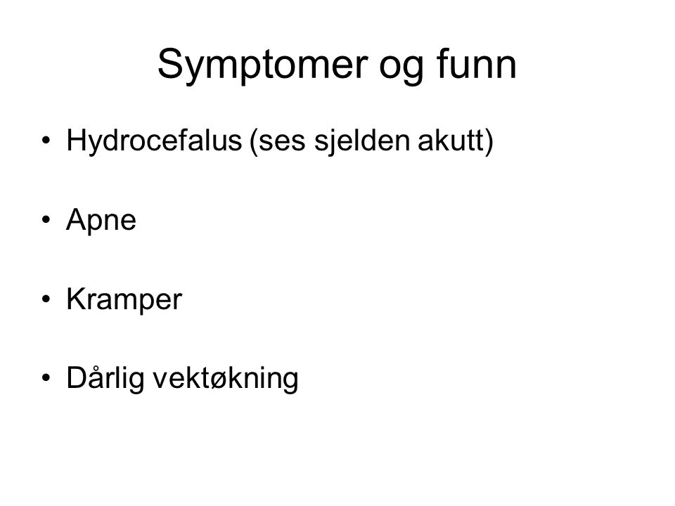 Symptomer og funn Hydrocefalus (ses sjelden akutt) Apne Kramper