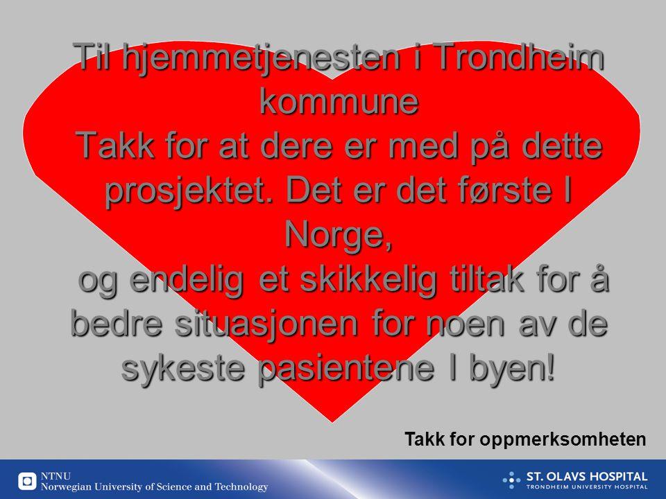 Til hjemmetjenesten i Trondheim kommune Takk for at dere er med på dette prosjektet. Det er det første I Norge, og endelig et skikkelig tiltak for å bedre situasjonen for noen av de sykeste pasientene I byen!