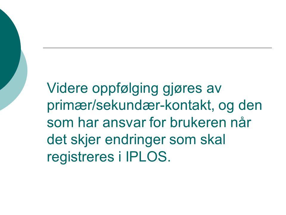 Videre oppfølging gjøres av primær/sekundær-kontakt, og den som har ansvar for brukeren når det skjer endringer som skal registreres i IPLOS.