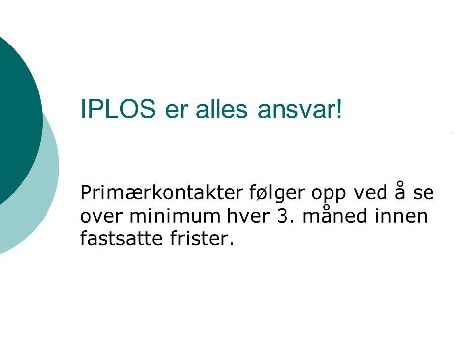 IPLOS er alles ansvar. Primærkontakter følger opp ved å se over minimum hver 3.