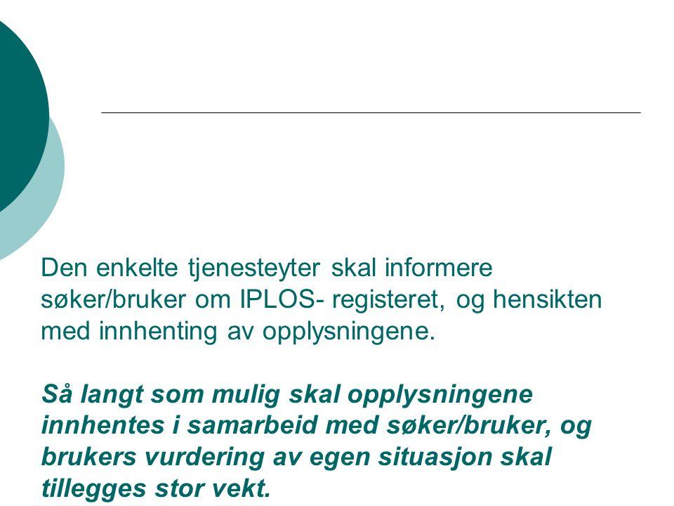 Den enkelte tjenesteyter skal informere søker/bruker om IPLOS- registeret, og hensikten med innhenting av opplysningene.