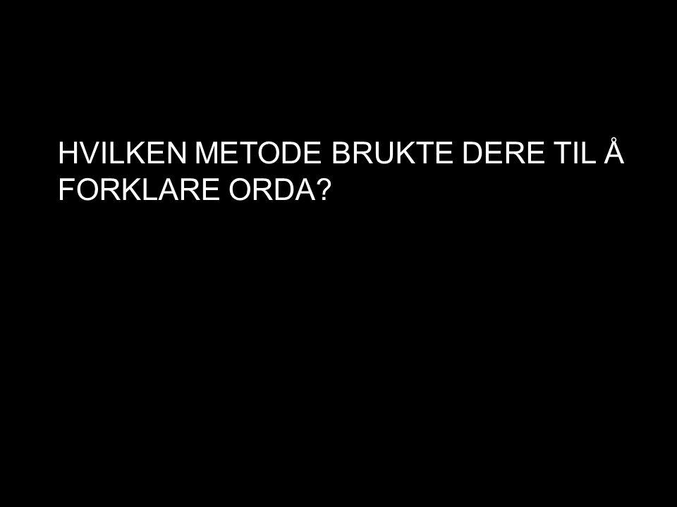HVILKEN METODE BRUKTE DERE TIL Å FORKLARE ORDA