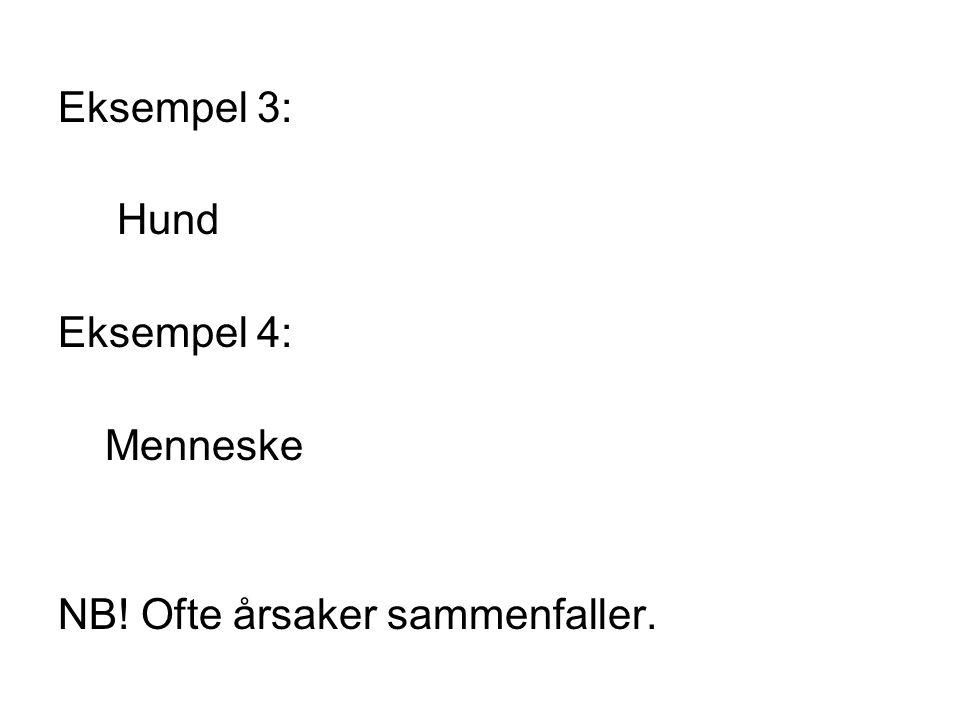 Eksempel 3: Hund Eksempel 4: Menneske NB! Ofte årsaker sammenfaller.
