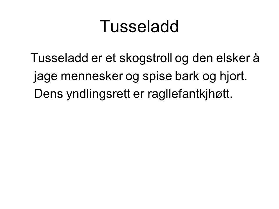 Tusseladd Tusseladd er et skogstroll og den elsker å