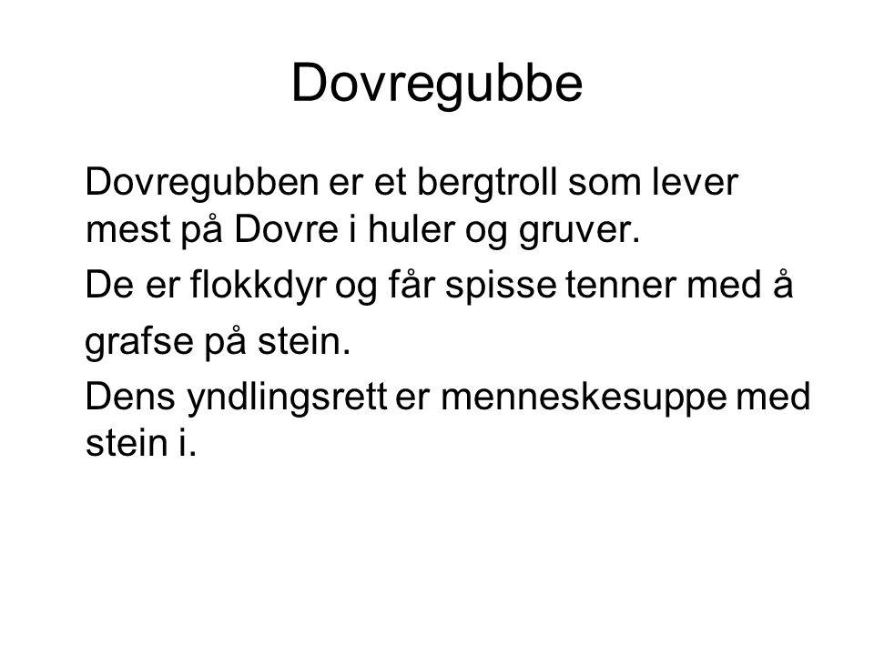 Dovregubbe Dovregubben er et bergtroll som lever mest på Dovre i huler og gruver. De er flokkdyr og får spisse tenner med å.