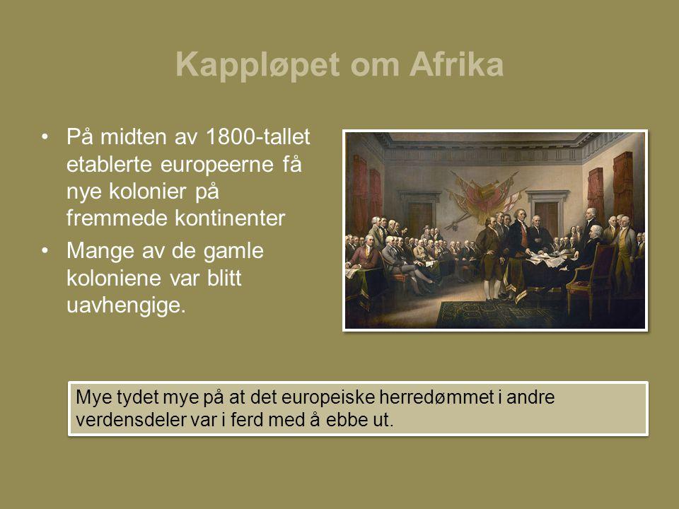 Kappløpet om Afrika På midten av 1800-tallet etablerte europeerne få nye kolonier på fremmede kontinenter.