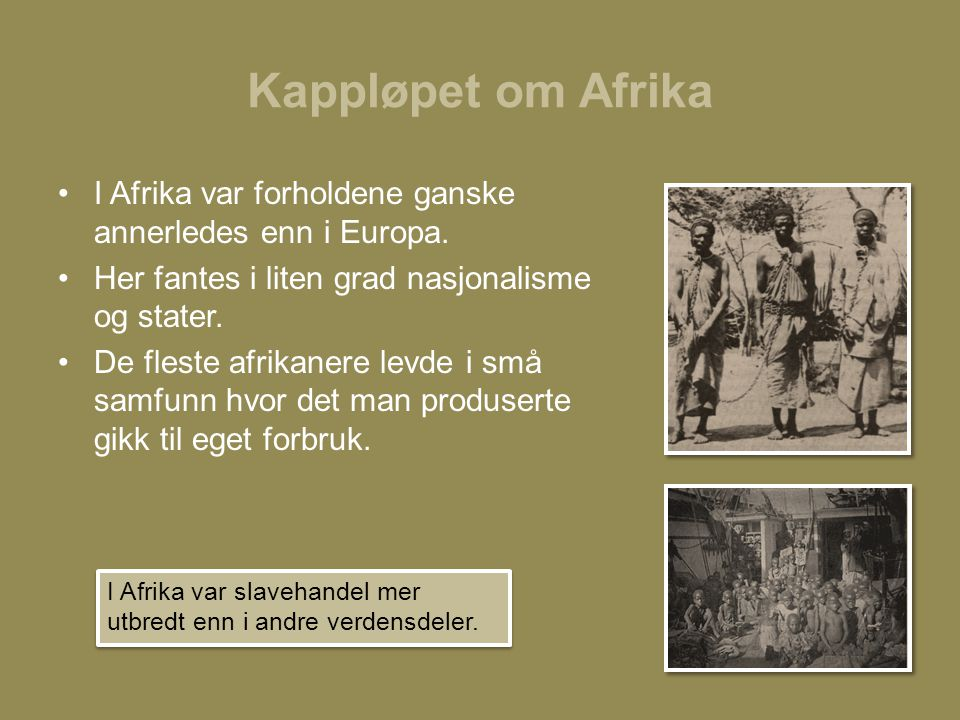 Kappløpet om Afrika I Afrika var forholdene ganske annerledes enn i Europa. Her fantes i liten grad nasjonalisme og stater.