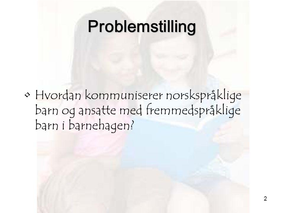 Problemstilling Hvordan kommuniserer norskspråklige barn og ansatte med fremmedspråklige barn i barnehagen