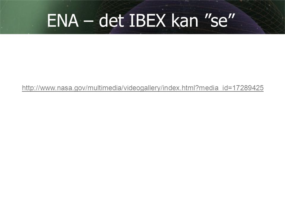 ENA – det IBEX kan se http://www.nasa.gov/multimedia/videogallery/index.html media_id=17289425