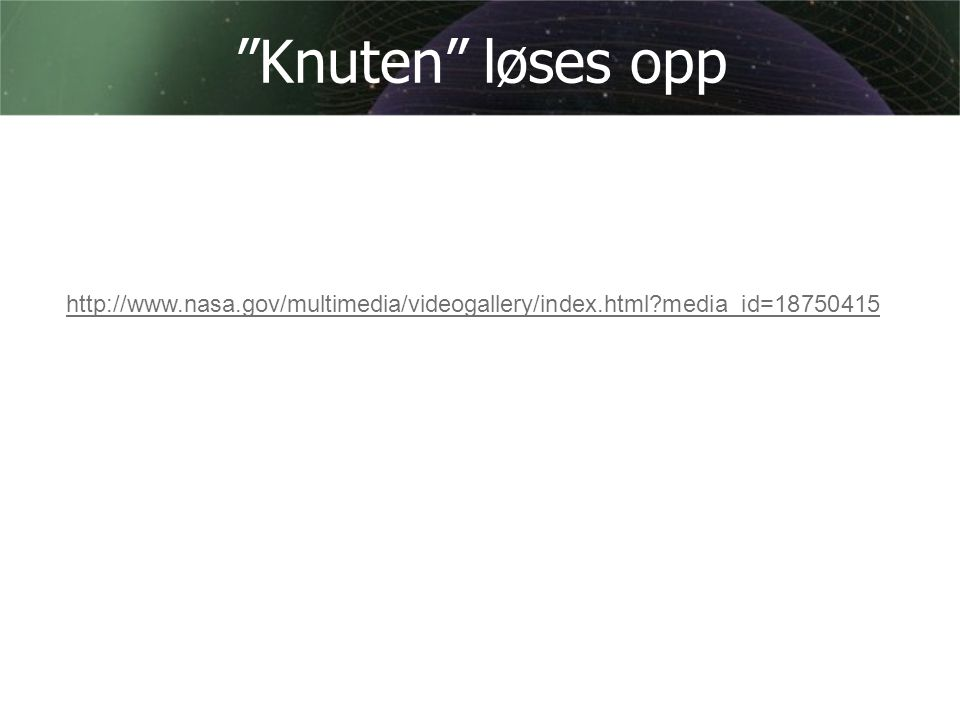 Knuten løses opp http://www.nasa.gov/multimedia/videogallery/index.html media_id=18750415