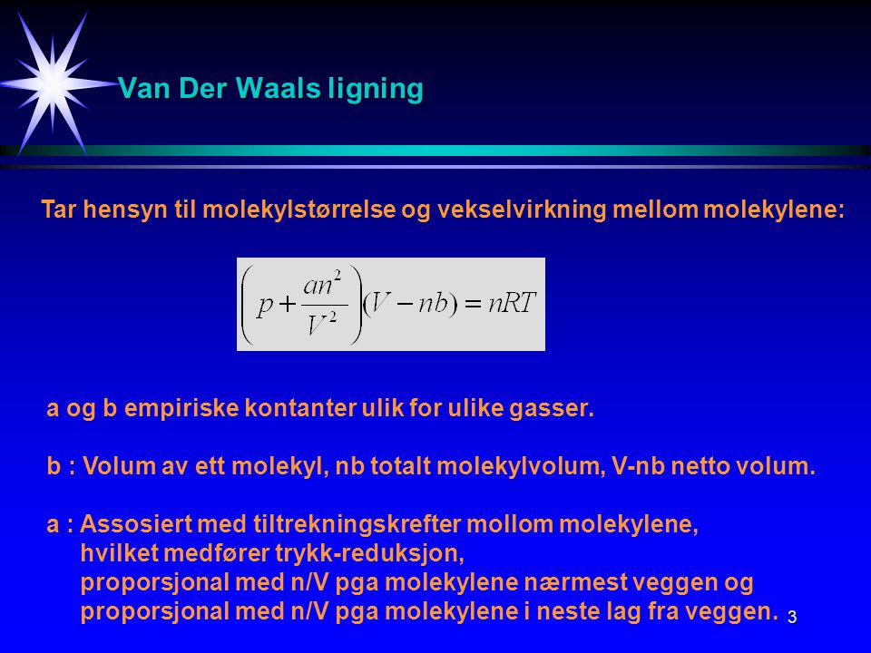 Van Der Waals ligning Tar hensyn til molekylstørrelse og vekselvirkning mellom molekylene: a og b empiriske kontanter ulik for ulike gasser.