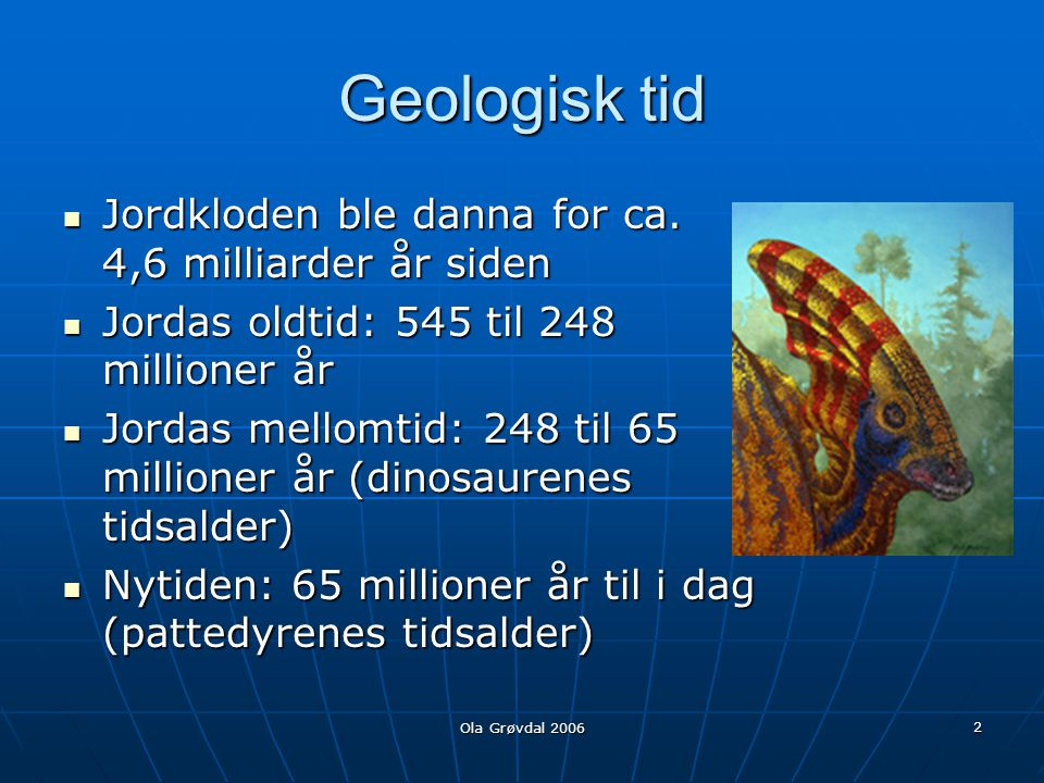 Geologisk tid Jordkloden ble danna for ca. 4,6 milliarder år siden