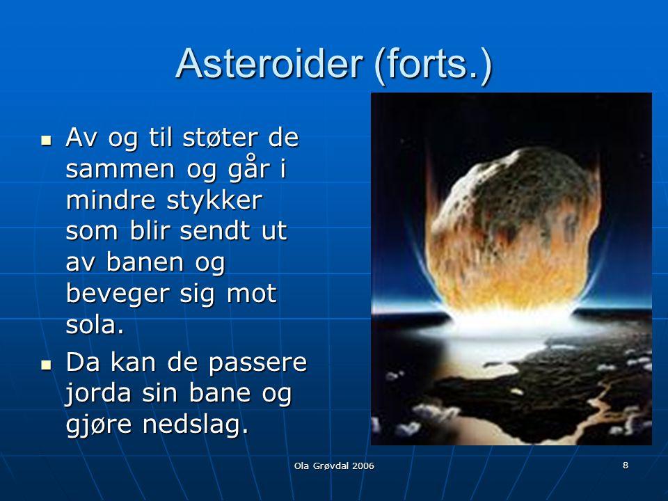 Asteroider (forts.) Av og til støter de sammen og går i mindre stykker som blir sendt ut av banen og beveger sig mot sola.
