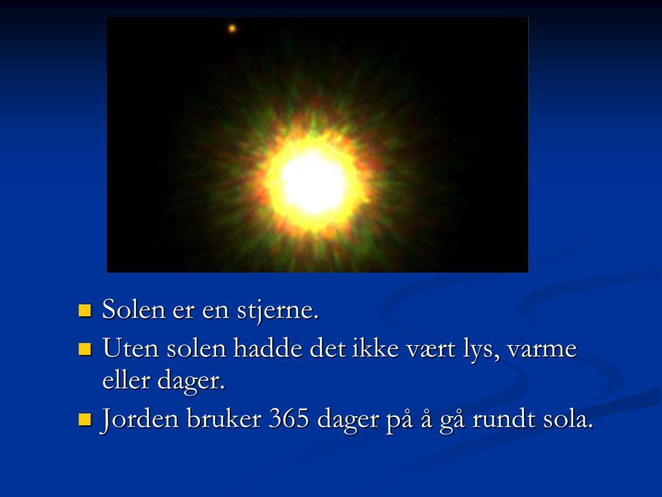 Solen er en stjerne. Uten solen hadde det ikke vært lys, varme eller dager.