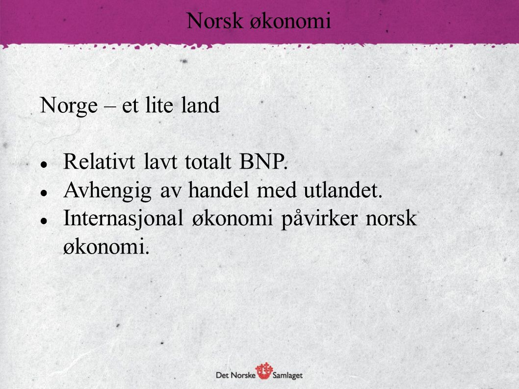 Norsk økonomi Norge – et lite land. Relativt lavt totalt BNP. Avhengig av handel med utlandet.