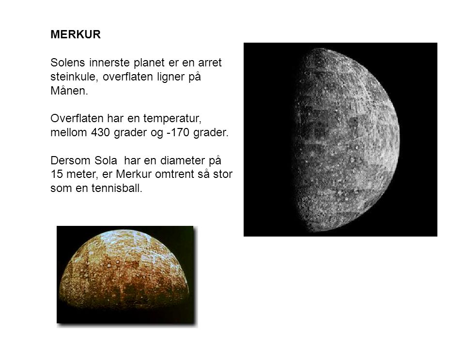 MERKUR Solens innerste planet er en arret steinkule, overflaten ligner på Månen. Overflaten har en temperatur, mellom 430 grader og -170 grader.