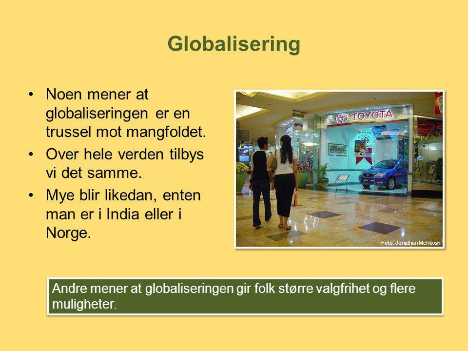 Globalisering Noen mener at globaliseringen er en trussel mot mangfoldet. Over hele verden tilbys vi det samme.