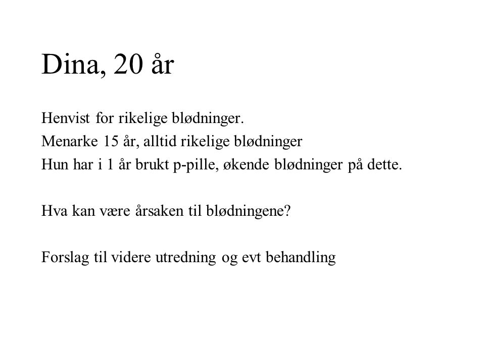 Dina, 20 år Henvist for rikelige blødninger.