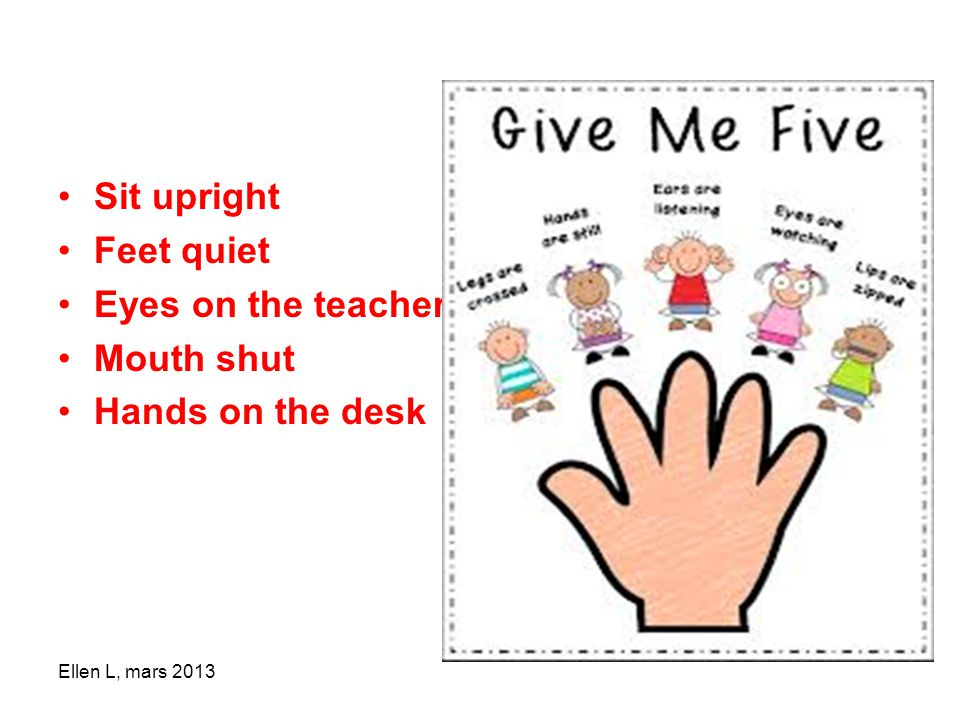 Sit upright Feet quiet Eyes on the teacher Mouth shut