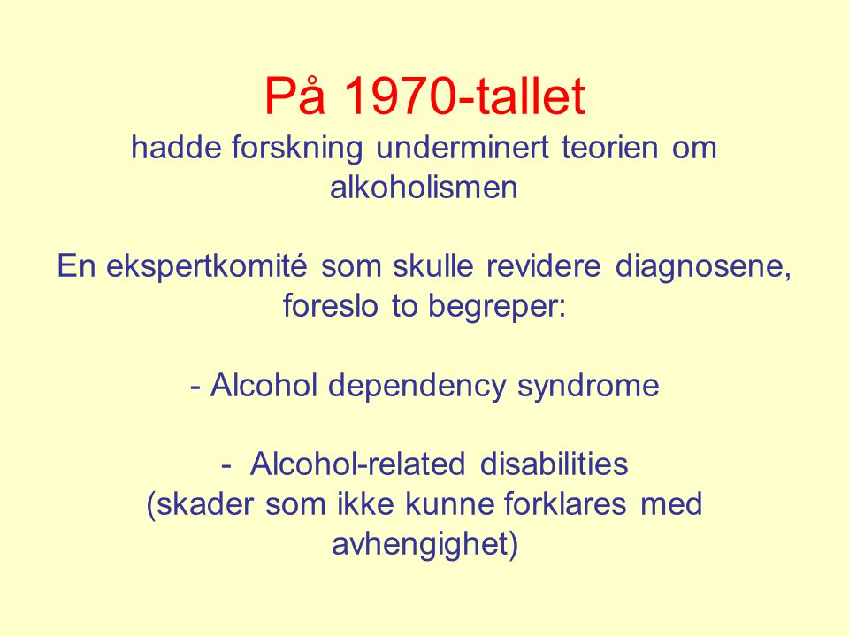 På 1970-tallet hadde forskning underminert teorien om alkoholismen En ekspertkomité som skulle revidere diagnosene, foreslo to begreper: - Alcohol dependency syndrome - Alcohol-related disabilities (skader som ikke kunne forklares med avhengighet)