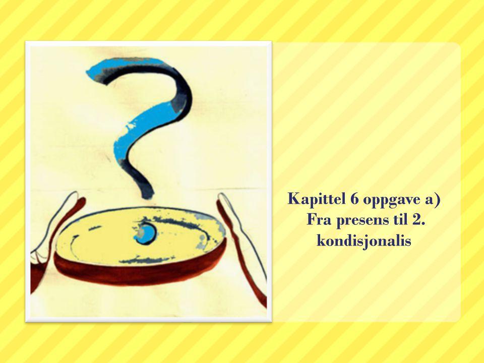 Kapittel 6 oppgave a) Fra presens til 2. kondisjonalis