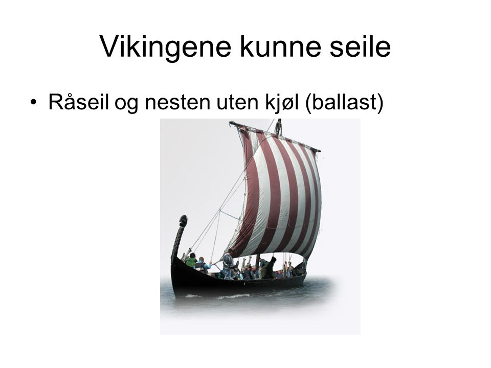 Vikingene kunne seile Råseil og nesten uten kjøl (ballast)