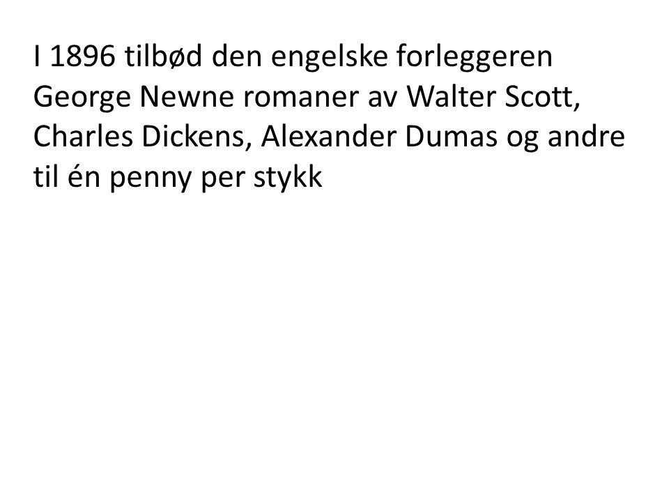 I 1896 tilbød den engelske forleggeren George Newne romaner av Walter Scott, Charles Dickens, Alexander Dumas og andre til én penny per stykk