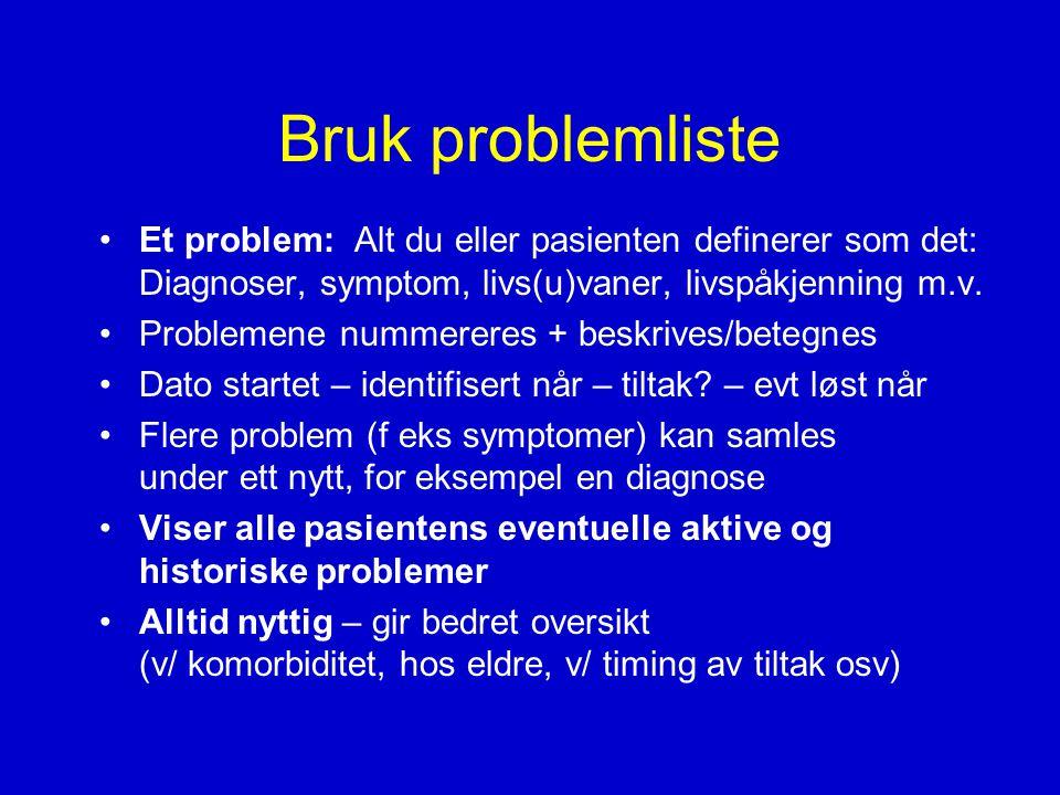 Bruk problemliste Et problem: Alt du eller pasienten definerer som det: Diagnoser, symptom, livs(u)vaner, livspåkjenning m.v.