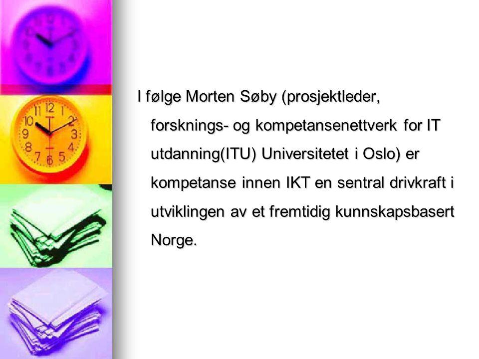 I følge Morten Søby (prosjektleder, forsknings- og kompetansenettverk for IT utdanning(ITU) Universitetet i Oslo) er kompetanse innen IKT en sentral drivkraft i utviklingen av et fremtidig kunnskapsbasert Norge.