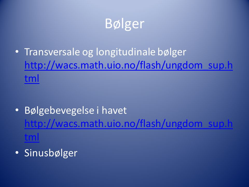 Bølger Transversale og longitudinale bølger http://wacs.math.uio.no/flash/ungdom_sup.html.