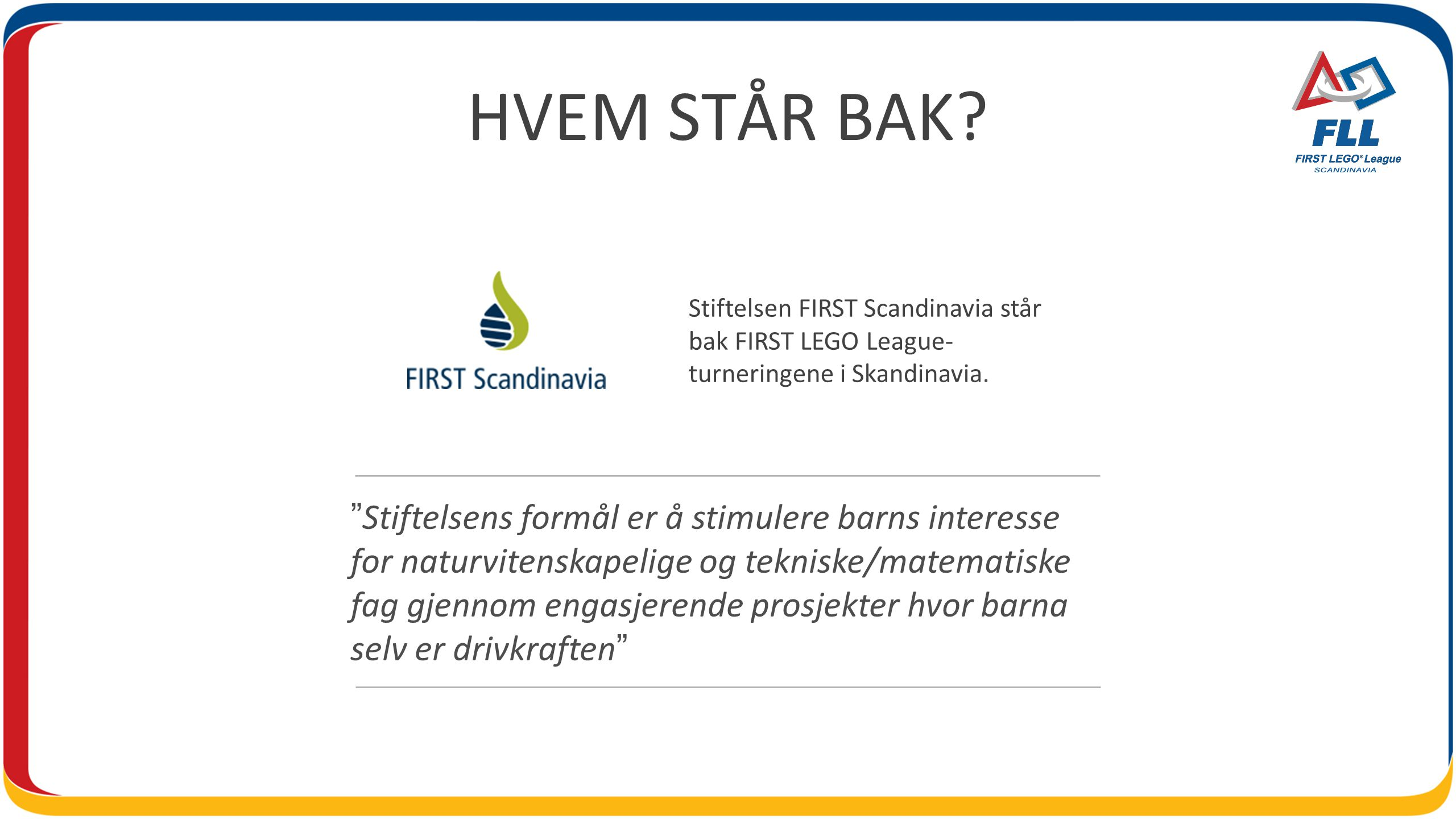 HVEM STÅR BAK Stiftelsen FIRST Scandinavia står bak FIRST LEGO League-turneringene i Skandinavia.