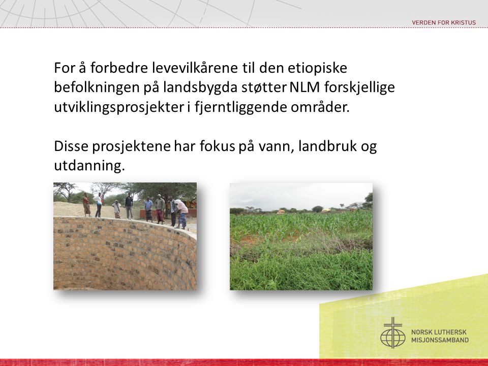 For å forbedre levevilkårene til den etiopiske befolkningen på landsbygda støtter NLM forskjellige utviklingsprosjekter i fjerntliggende områder.