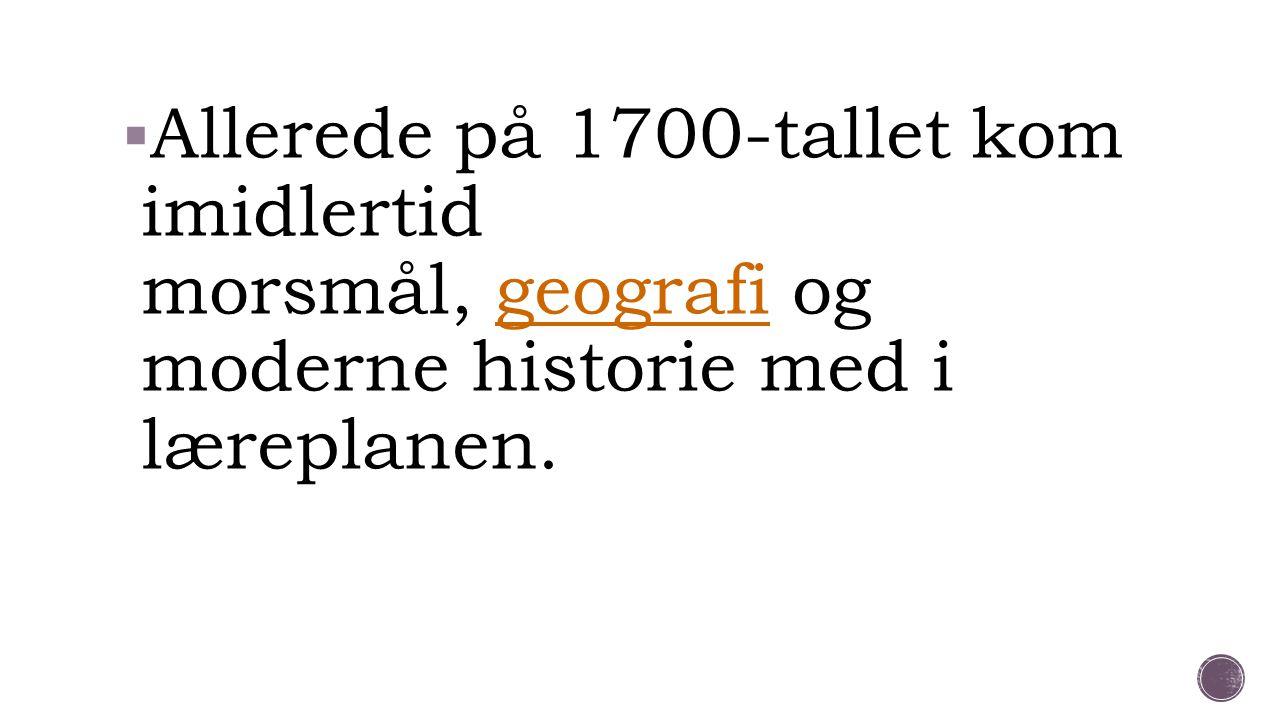 Allerede på 1700-tallet kom imidlertid morsmål, geografi og moderne historie med i læreplanen.