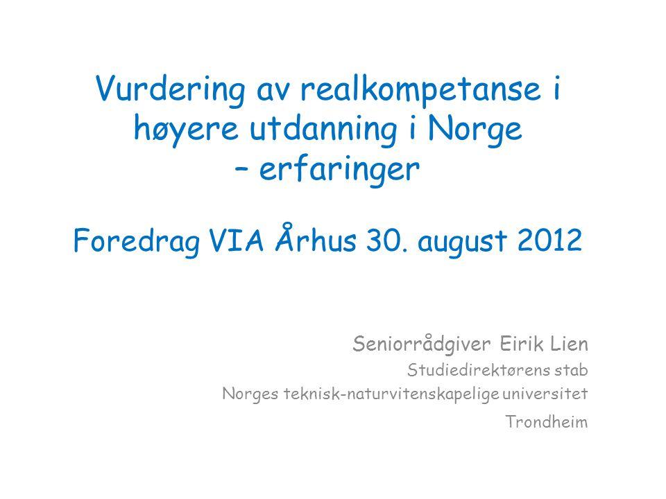 Vurdering av realkompetanse i høyere utdanning i Norge – erfaringer Foredrag VIA Århus 30. august 2012