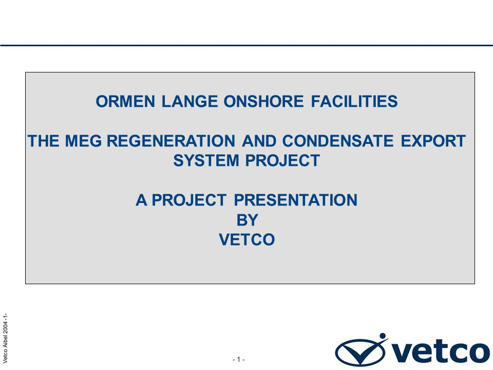 ORMEN LANGE ONSHORE FACILITIES THE MEG REGENERATION AND CONDENSATE EXPORT SYSTEM PROJECT A PROJECT PRESENTATION BY VETCO