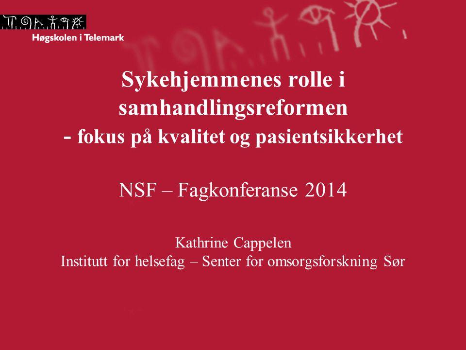 Sykehjemmenes rolle i samhandlingsreformen - fokus på kvalitet og pasientsikkerhet NSF – Fagkonferanse 2014 Kathrine Cappelen Institutt for helsefag – Senter for omsorgsforskning Sør