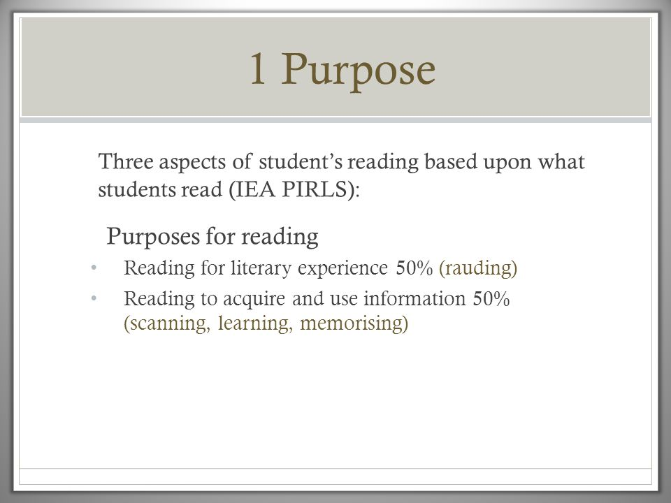 1 Purpose Three aspects of student's reading based upon what students read (IEA PIRLS): Purposes for reading.