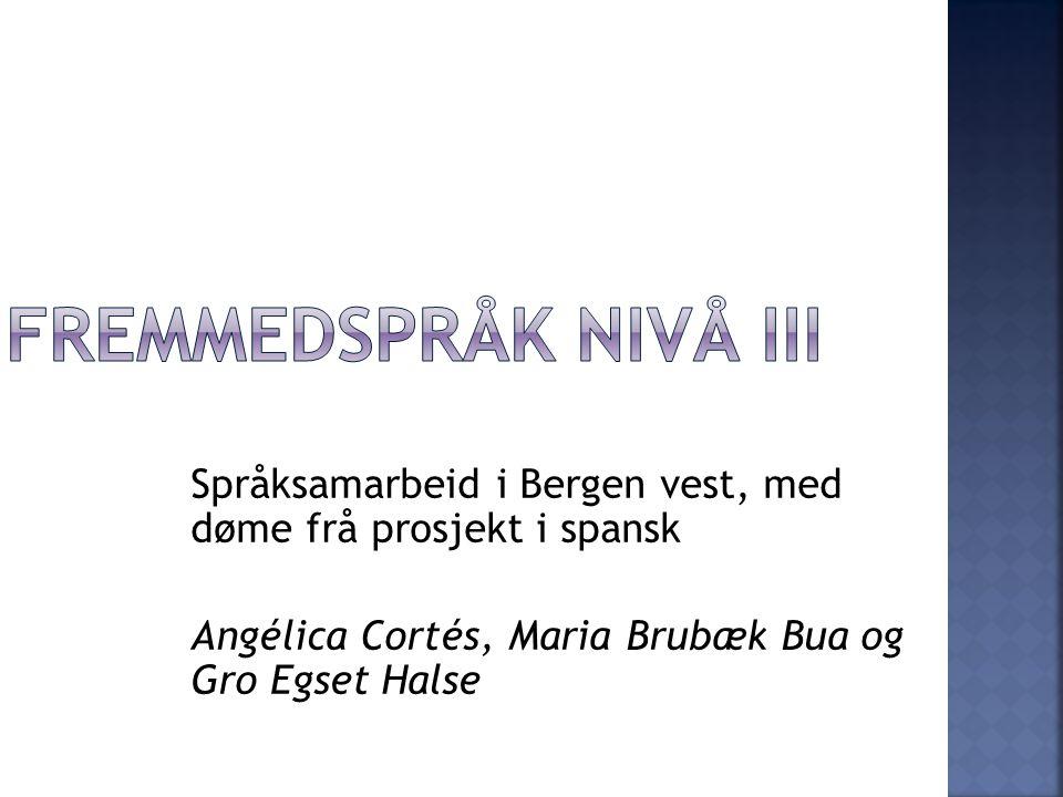 Fremmedspråk nivå III Språksamarbeid i Bergen vest, med døme frå prosjekt i spansk. Angélica Cortés, Maria Brubæk Bua og Gro Egset Halse.