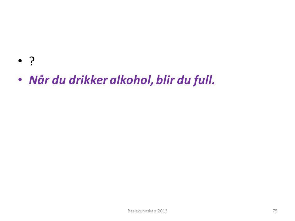 Når du drikker alkohol, blir du full.