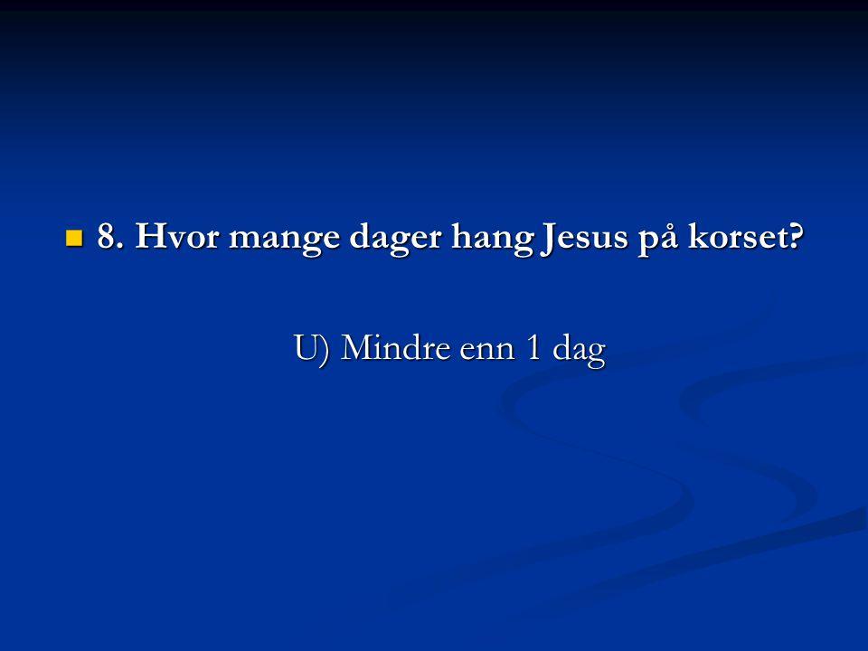 8. Hvor mange dager hang Jesus på korset