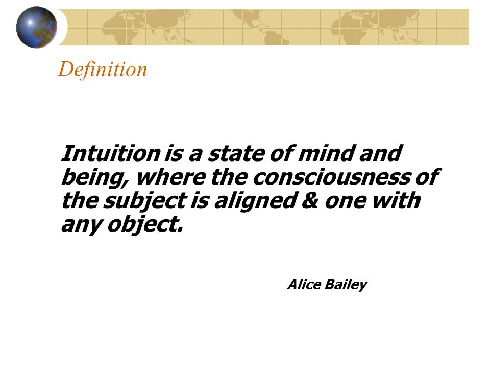 04.04.2017 Definition. Intuition is a state of mind and being, where the consciousness of the subject is aligned & one with any object.