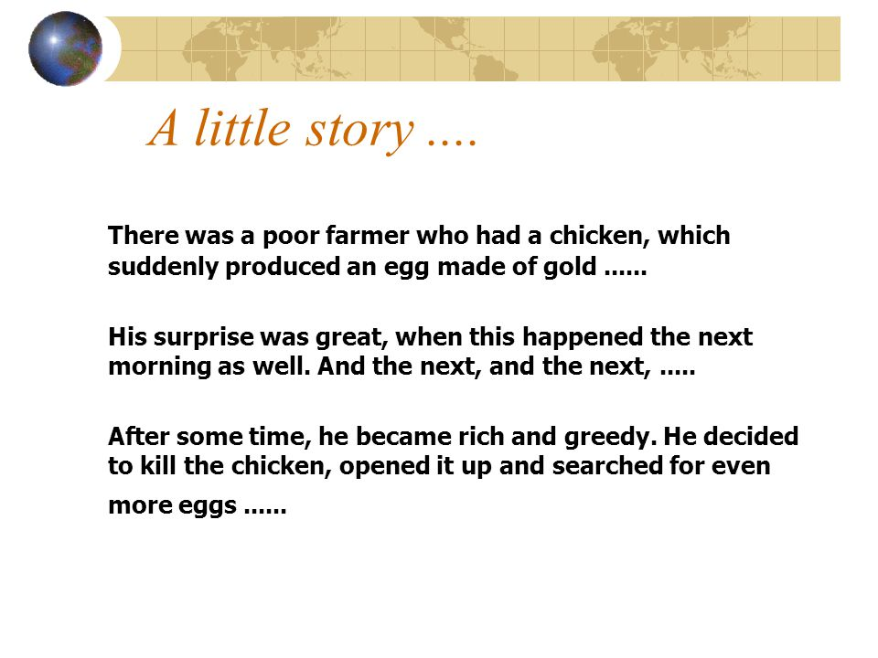 A little story .... There was a poor farmer who had a chicken, which suddenly produced an egg made of gold ......