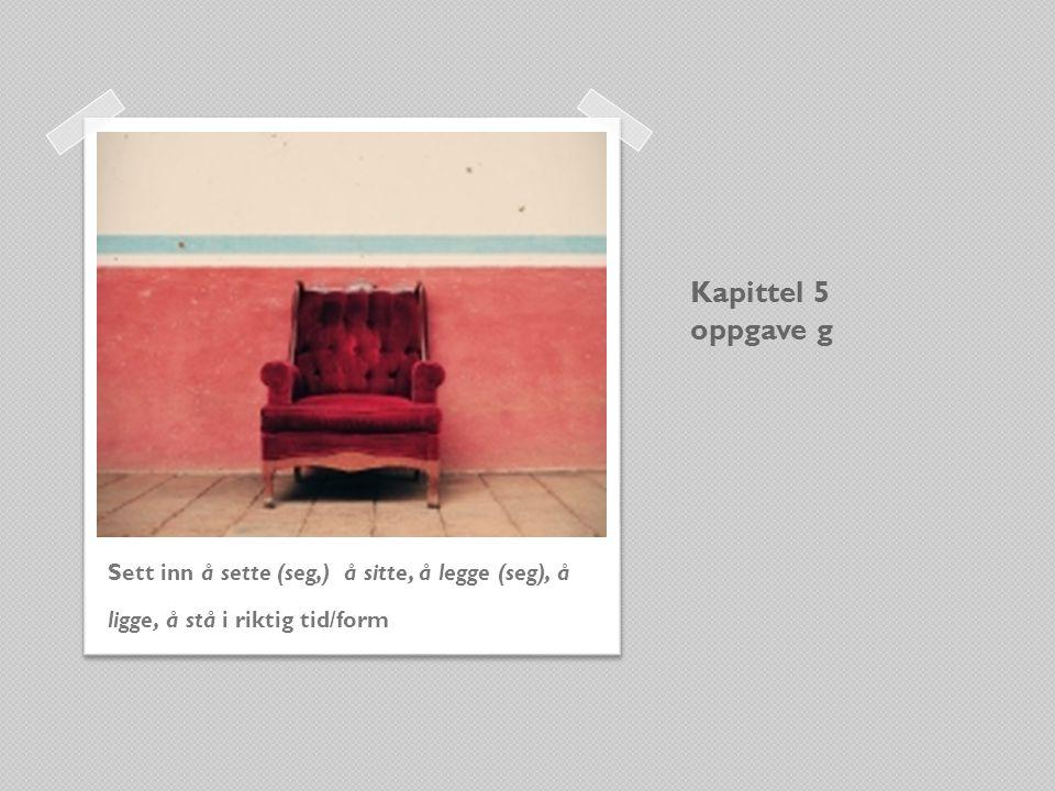 Kapittel 5 oppgave g Sett inn å sette (seg,) å sitte, å legge (seg), å