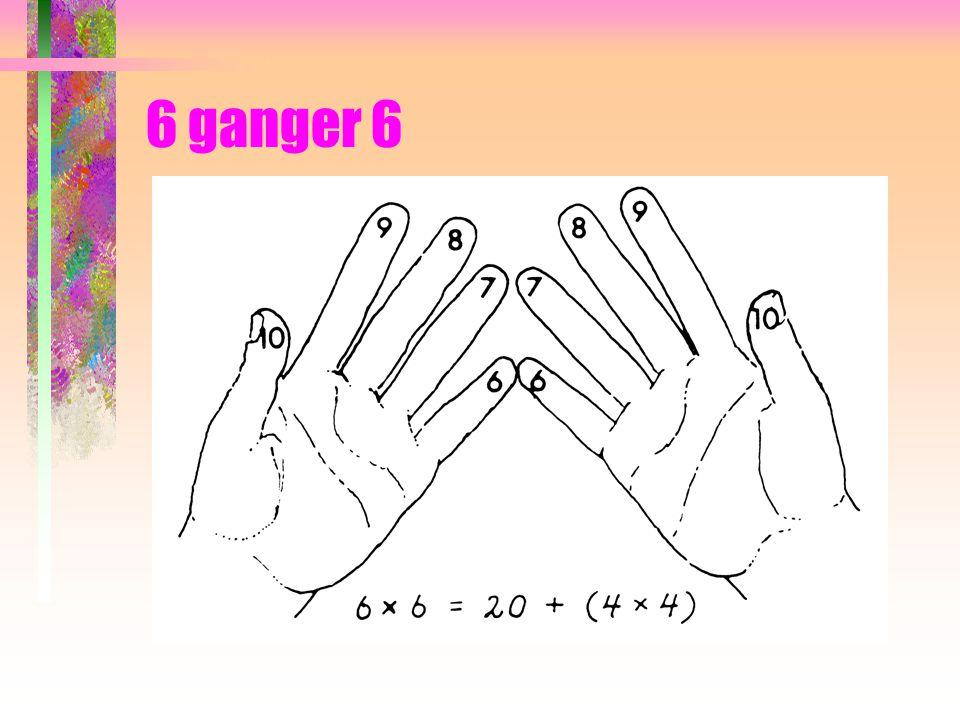 6 ganger 6 Her har du de to nederste fingrene som danner 2 tiere = 20.