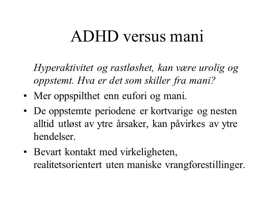 ADHD versus mani Hyperaktivitet og rastløshet, kan være urolig og oppstemt. Hva er det som skiller fra mani