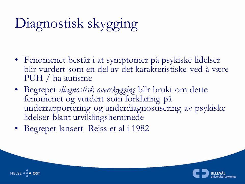 Diagnostisk skygging Fenomenet består i at symptomer på psykiske lidelser blir vurdert som en del av det karakteristiske ved å være PUH / ha autisme.